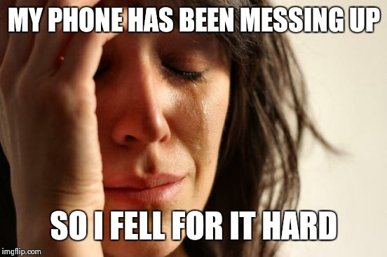 First World Problems Meme | MY PHONE HAS BEEN MESSING UP SO I FELL FOR IT HARD | image tagged in memes,first world problems | made w/ Imgflip meme maker