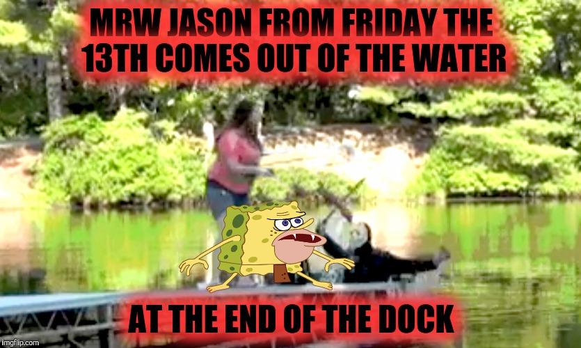 IT'S FIGHT OR FLIGHT!  | MRW JASON FROM FRIDAY THE 13TH COMES OUT OF THE WATER AT THE END OF THE DOCK | image tagged in friday the 13th,spongegar meme,spongegar,dock,funny memes,memes | made w/ Imgflip meme maker