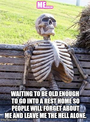 Waiting Skeleton Meme | ME..... WAITING TO BE OLD ENOUGH TO GO INTO A REST HOME SO PEOPLE WILL FORGET ABOUT ME AND LEAVE ME THE HELL ALONE. | image tagged in memes,waiting skeleton | made w/ Imgflip meme maker