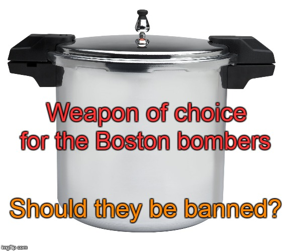 Pressure Cookers | Weapon of choice for the Boston bombers Should they be banned? | image tagged in pressure cookers,boston bombers | made w/ Imgflip meme maker