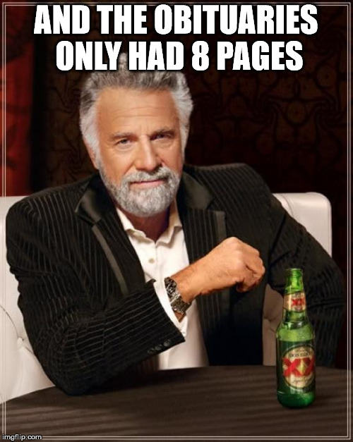 The Most Interesting Man In The World Meme | AND THE OBITUARIES ONLY HAD 8 PAGES | image tagged in memes,the most interesting man in the world | made w/ Imgflip meme maker