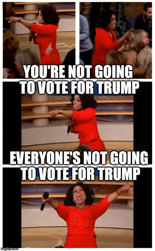 Oprah You Get A Car Everybody Gets A Car | YOU'RE NOT GOING TO VOTE FOR TRUMP EVERYONE'S NOT GOING TO VOTE FOR TRUMP | image tagged in memes,oprah you get a car everybody gets a car | made w/ Imgflip meme maker