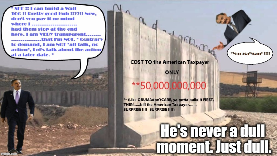 If your a Democrat, you WILL vote for us every 4 years, that is an Order. The Wall? Don't sweat it,all show and no go. |  He's never a dull moment. Just dull. | image tagged in obama,president obama,mexican wall,build a wall | made w/ Imgflip meme maker
