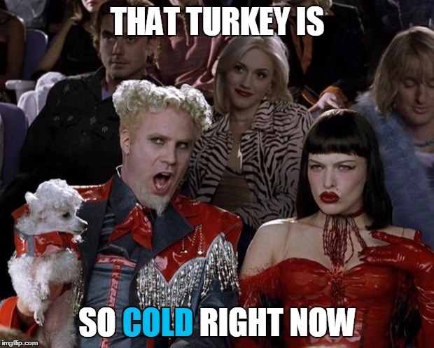 Mugatu So Hot Right Now Meme | THAT TURKEY IS SO COLD RIGHT NOW COLD | image tagged in memes,mugatu so hot right now | made w/ Imgflip meme maker