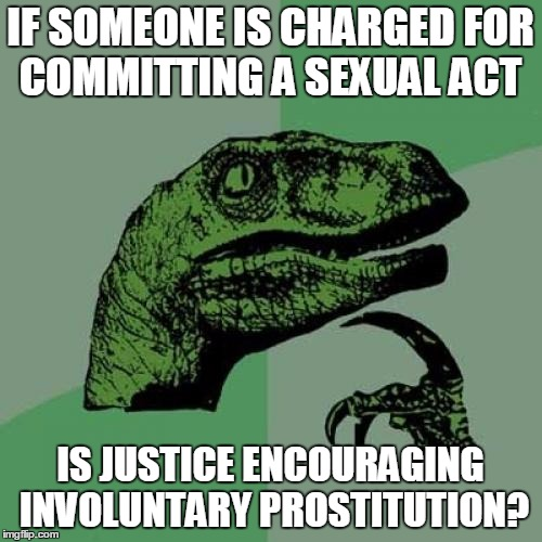 Philosoraptor Meme | IF SOMEONE IS CHARGED FOR COMMITTING A SEXUAL ACT IS JUSTICE ENCOURAGING INVOLUNTARY PROSTITUTION? | image tagged in memes,philosoraptor | made w/ Imgflip meme maker