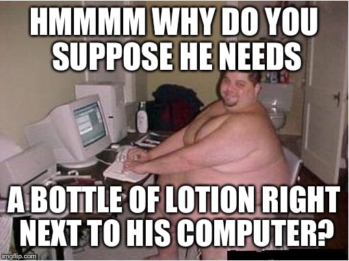 Absolutely none of my business |  HMMMM WHY DO YOU SUPPOSE HE NEEDS; A BOTTLE OF LOTION RIGHT NEXT TO HIS COMPUTER? | image tagged in fat guy javascript,lotion,memes,funny,innuendo | made w/ Imgflip meme maker