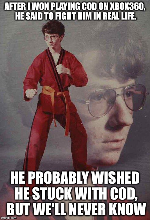 Karate Kyle Meme | AFTER I WON PLAYING COD ON XBOX360, HE SAID TO FIGHT HIM IN REAL LIFE. HE PROBABLY WISHED HE STUCK WITH COD, BUT WE'LL NEVER KNOW | image tagged in memes,karate kyle | made w/ Imgflip meme maker