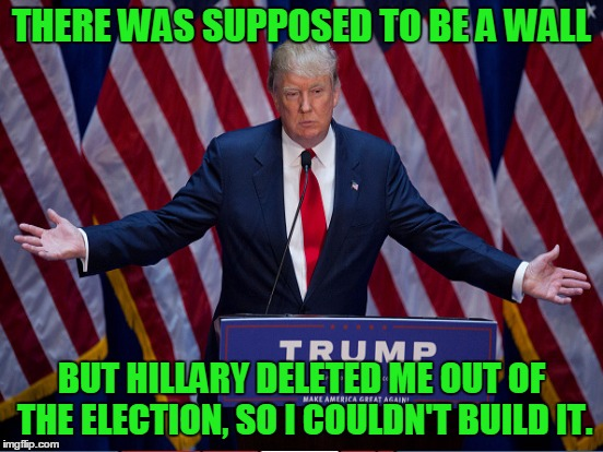 THERE WAS SUPPOSED TO BE A WALL BUT HILLARY DELETED ME OUT OF THE ELECTION, SO I COULDN'T BUILD IT. | made w/ Imgflip meme maker