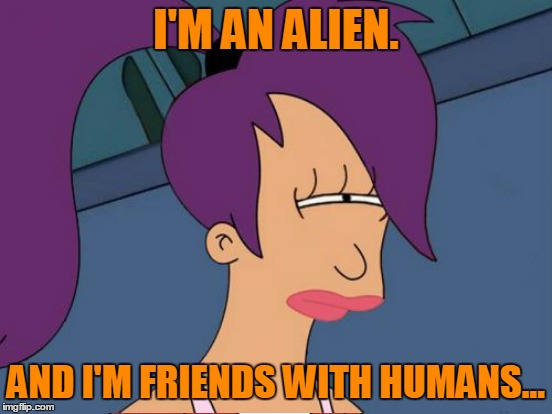 I'M AN ALIEN. AND I'M FRIENDS WITH HUMANS... | made w/ Imgflip meme maker