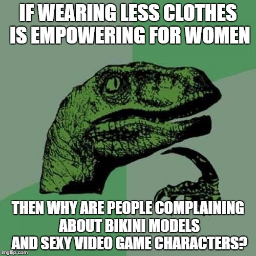 Just a question | IF WEARING LESS CLOTHES IS EMPOWERING FOR WOMEN THEN WHY ARE PEOPLE COMPLAINING ABOUT BIKINI MODELS AND SEXY VIDEO GAME CHARACTERS? | image tagged in memes,philosoraptor,sexy women,confusion,question | made w/ Imgflip meme maker