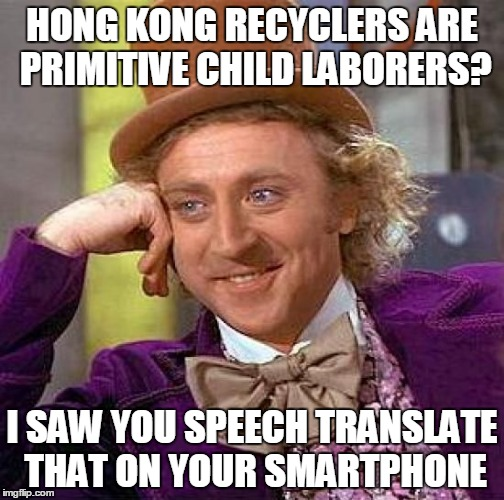Creepy Condescending Wonka Meme | HONG KONG RECYCLERS ARE PRIMITIVE CHILD LABORERS? I SAW YOU SPEECH TRANSLATE THAT ON YOUR SMARTPHONE | image tagged in memes,creepy condescending wonka | made w/ Imgflip meme maker