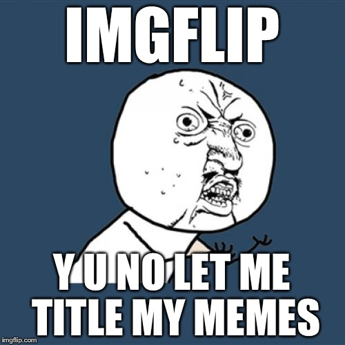 Y U No Meme | IMGFLIP Y U NO LET ME TITLE MY MEMES | image tagged in memes,y u no | made w/ Imgflip meme maker