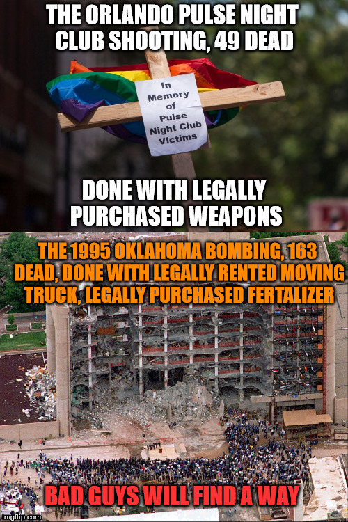 Bad Guys Will Find A Way | THE ORLANDO PULSE NIGHT CLUB SHOOTING, 49 DEAD DONE WITH LEGALLY PURCHASED WEAPONS THE 1995 OKLAHOMA BOMBING, 163 DEAD, DONE WITH LEGALLY RE | image tagged in gay,gun control,obama,hillary clinton | made w/ Imgflip meme maker