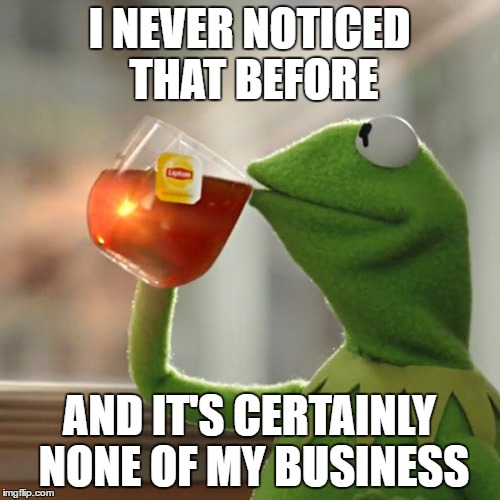 But That's None Of My Business Meme | I NEVER NOTICED THAT BEFORE AND IT'S CERTAINLY NONE OF MY BUSINESS | image tagged in memes,but thats none of my business,kermit the frog | made w/ Imgflip meme maker