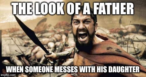Sparta Leonidas Meme | THE LOOK OF A FATHER WHEN SOMEONE MESSES WITH HIS DAUGHTER | image tagged in memes,sparta leonidas | made w/ Imgflip meme maker