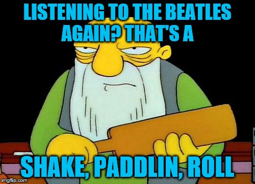 That's a paddlin' |  LISTENING TO THE BEATLES AGAIN? THAT'S A; SHAKE, PADDLIN, ROLL | image tagged in memes,that's a paddlin' | made w/ Imgflip meme maker