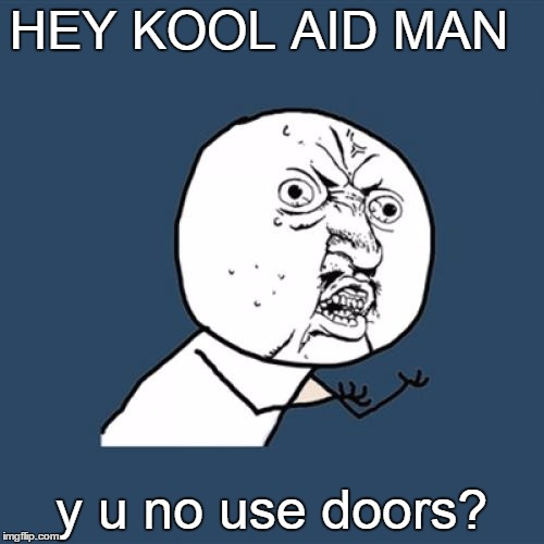 Y U No Meme | HEY KOOL AID MAN y u no use doors? | image tagged in memes,y u no | made w/ Imgflip meme maker