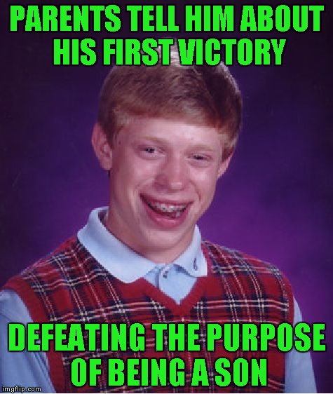Bad Luck Brian Meme | PARENTS TELL HIM ABOUT HIS FIRST VICTORY DEFEATING THE PURPOSE OF BEING A SON | image tagged in memes,bad luck brian | made w/ Imgflip meme maker