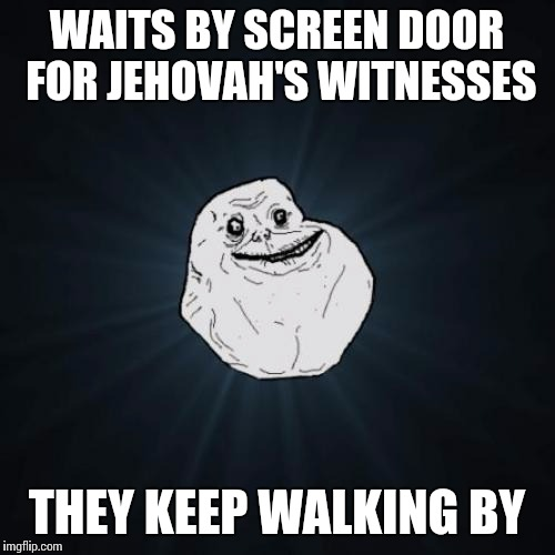 Forever Alone Meme | WAITS BY SCREEN DOOR FOR JEHOVAH'S WITNESSES THEY KEEP WALKING BY | image tagged in memes,forever alone | made w/ Imgflip meme maker