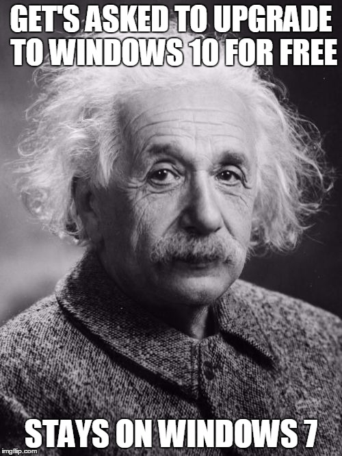 What do you know? Einstein's a Genius! |  GET'S ASKED TO UPGRADE TO WINDOWS 10 FOR FREE; STAYS ON WINDOWS 7 | image tagged in smart einstein,memes | made w/ Imgflip meme maker