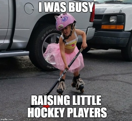 I WAS BUSY RAISING LITTLE HOCKEY PLAYERS | made w/ Imgflip meme maker