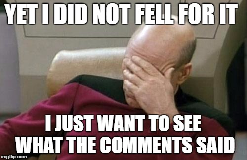 Captain Picard Facepalm Meme | YET I DID NOT FELL FOR IT I JUST WANT TO SEE WHAT THE COMMENTS SAID | image tagged in memes,captain picard facepalm | made w/ Imgflip meme maker