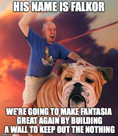 HIS NAME IS FALKOR WE'RE GOING TO MAKE FANTASIA GREAT AGAIN BY BUILDING A WALL TO KEEP OUT THE NOTHING | image tagged in never ending story,donald trump | made w/ Imgflip meme maker