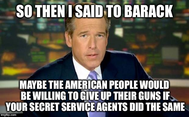 Brian Williams Was There Meme | SO THEN I SAID TO BARACK MAYBE THE AMERICAN PEOPLE WOULD BE WILLING TO GIVE UP THEIR GUNS IF YOUR SECRET SERVICE AGENTS DID THE SAME | image tagged in memes,brian williams was there,gun control,second amendment,obama | made w/ Imgflip meme maker
