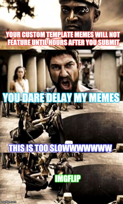 Please make it faster imgflip. :) thank you . Love it here :D. P.S. Imgflip was not hurt in the making of this meme. | YOUR CUSTOM TEMPLATE MEMES WILL NOT FEATURE UNTIL HOURS AFTER YOU SUBMIT YOU DARE DELAY MY MEMES THIS IS TOO SLOWWWWWWW IMGFLIP | image tagged in madness,imgflip,funny memes,memes | made w/ Imgflip meme maker