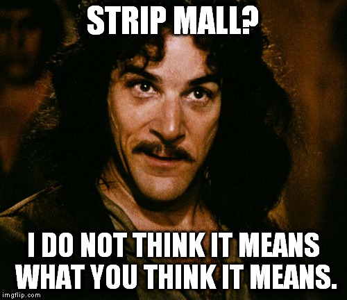Inigo Montoya | STRIP MALL? I DO NOT THINK IT MEANS WHAT YOU THINK IT MEANS. | image tagged in inigo montoya | made w/ Imgflip meme maker