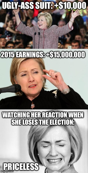 Thank you MasterCard... |  UGLY-ASS SUIT: +$10,000; 2015 EARNINGS: +$15,000,000; WATCHING HER REACTION WHEN SHE LOSES THE ELECTION:; PRICELESS | image tagged in hillary,bernie or hillary,hillaryclinton,ugly hillary clinton,hillary clinton | made w/ Imgflip meme maker