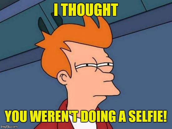 Futurama Fry Meme | I THOUGHT YOU WEREN'T DOING A SELFIE! | image tagged in memes,futurama fry | made w/ Imgflip meme maker