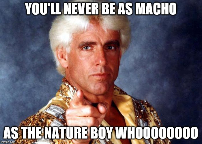 YOU'LL NEVER BE AS MACHO AS THE NATURE BOY WHOOOOOOOO | made w/ Imgflip meme maker