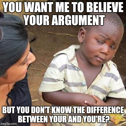 Third World Skeptical Kid Meme | YOU WANT ME TO BELIEVE YOUR ARGUMENT BUT YOU DON'T KNOW THE DIFFERENCE BETWEEN YOUR AND YOU'RE? | image tagged in memes,third world skeptical kid | made w/ Imgflip meme maker