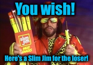 You wish! Here's a Slim Jim for the loser! | made w/ Imgflip meme maker
