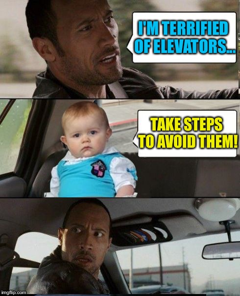 The Rock Driving Dad Joke Baby | I'M TERRIFIED OF ELEVATORS... TAKE STEPS TO AVOID THEM! | image tagged in the rock driving dad joke baby,memes | made w/ Imgflip meme maker