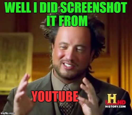 Ancient Aliens Meme | WELL I DID SCREENSHOT IT FROM YOUTUBE | image tagged in memes,ancient aliens | made w/ Imgflip meme maker