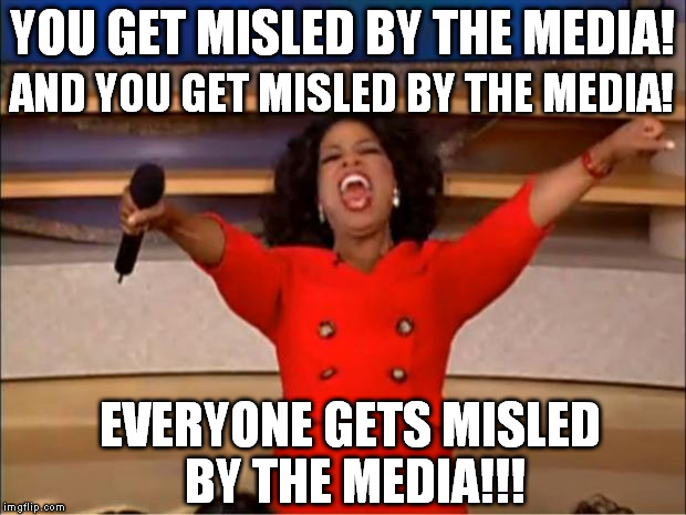 Oprah You Get A Meme | YOU GET MISLED BY THE MEDIA! AND YOU GET MISLED BY THE MEDIA! EVERYONE GETS MISLED BY THE MEDIA!!! | image tagged in memes,oprah you get a,liberal logic,lying media | made w/ Imgflip meme maker