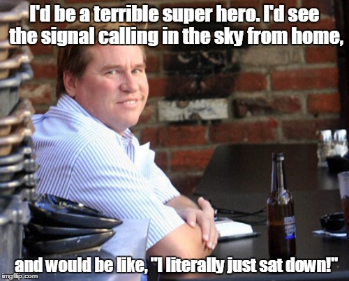 "Fat Val Kilmer | I'd be a terrible super hero. I'd see the signal calling in the sky from home, and would be like, ""I literally just sat down!"" 