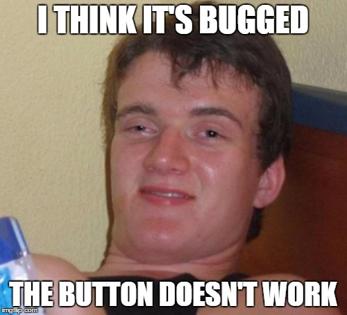 I THINK IT'S BUGGED THE BUTTON DOESN'T WORK | image tagged in memes,10 guy | made w/ Imgflip meme maker