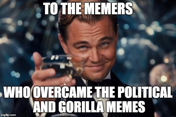 thanks guys | TO THE MEMERS WHO OVERCAME THE POLITICAL AND GORILLA MEMES | image tagged in memes,leonardo dicaprio cheers | made w/ Imgflip meme maker