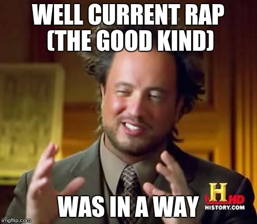 Ancient Aliens Meme | WELL CURRENT RAP (THE GOOD KIND) WAS IN A WAY | image tagged in memes,ancient aliens | made w/ Imgflip meme maker