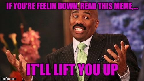 Steve Harvey Meme | IF YOU'RE FEELIN DOWN, READ THIS MEME,... IT'LL LIFT YOU UP | image tagged in memes,steve harvey | made w/ Imgflip meme maker