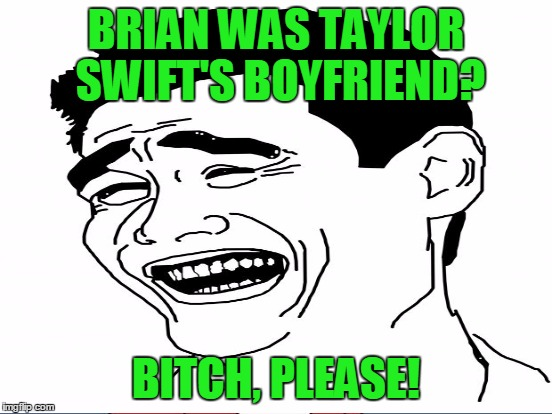 BRIAN WAS TAYLOR SWIFT'S BOYFRIEND? B**CH, PLEASE! | made w/ Imgflip meme maker