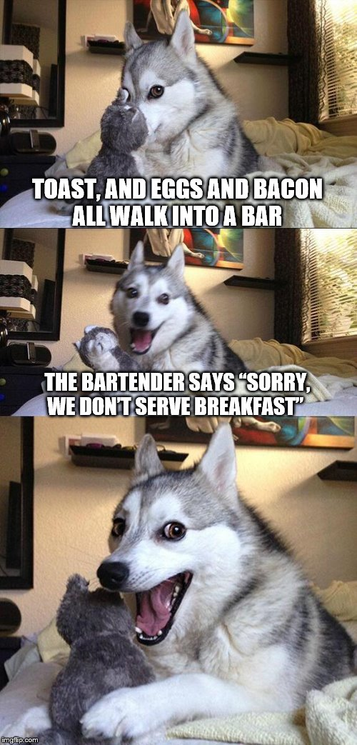 "Bad Pun Dog Meme | TOAST, AND EGGS AND BACON ALL WALK INTO A BAR THE BARTENDER SAYS ""SORRY, WE DON'T SERVE BREAKFAST"" 