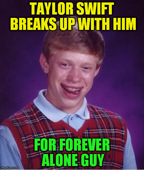 Bad Luck Brian Meme | TAYLOR SWIFT BREAKS UP WITH HIM FOR FOREVER ALONE GUY | image tagged in memes,bad luck brian | made w/ Imgflip meme maker