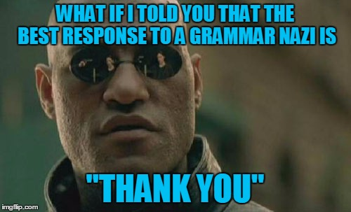 "Matrix Morpheus Meme | WHAT IF I TOLD YOU THAT THE BEST RESPONSE TO A GRAMMAR NAZI IS ""THANK YOU"" 