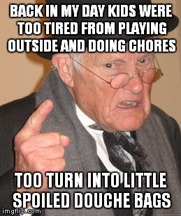 Back In My Day Meme | BACK IN MY DAY KIDS WERE TOO TIRED FROM PLAYING OUTSIDE AND DOING CHORES TOO TURN INTO LITTLE SPOILED DOUCHE BAGS | image tagged in memes,back in my day | made w/ Imgflip meme maker
