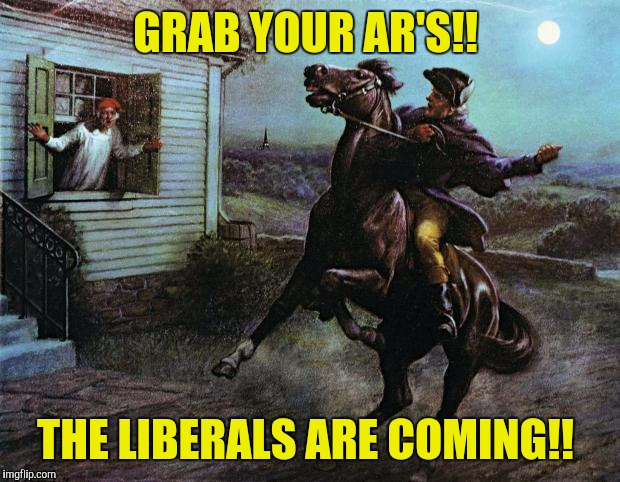 Paul Revere | GRAB YOUR AR'S!! THE LIBERALS ARE COMING!! | image tagged in paul revere | made w/ Imgflip meme maker