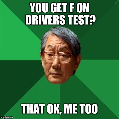 YOU GET F ON DRIVERS TEST? THAT OK, ME TOO | made w/ Imgflip meme maker